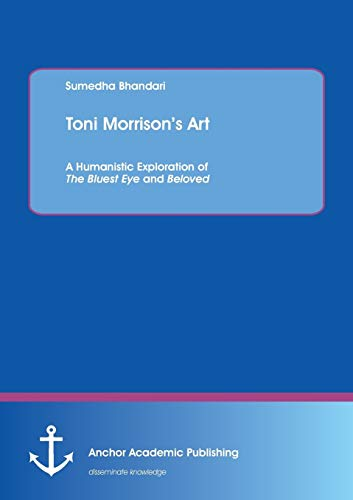 Toni Morrison's Art. A Humanistic Exploration of The Bluest Eye and Beloved