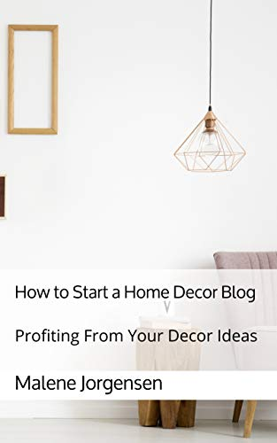 How to Start a Home Decor Blog: Profiting From Your Decor Ideas (English Edition)