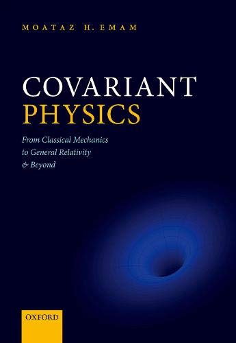 Compare Textbook Prices for Covariant Physics: From Classical Mechanics to General Relativity and Beyond 1 Edition ISBN 9780198864899 by Emam, Moataz H.