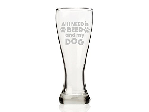 All I Need is Beer and My Dog Pilsner Beer Glass