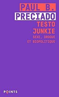 Testo Junkie : Sexe, drogue et biopolitique par Paul B. Preciado