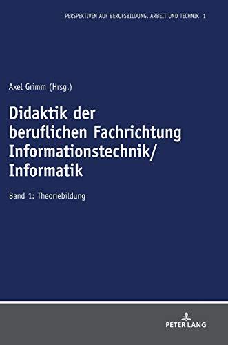 Didaktik der beruflichen Fachrichtung Informationstechnik/Informatik: Band 1: Theoriebildung (Perspektiven auf Berufsbildung, Arbeit und Technik, Band 1)