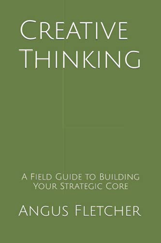 Creative Thinking: A Field Guide To Building Your Strategic Core