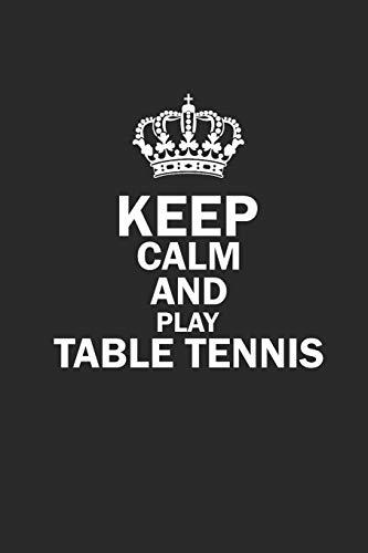 KEEP CALM AND PLAY TABLE TENNIS: Notebook Table Tennis Notizbuch Tischtennis Planer PING PONG Journal 6x9 liniert