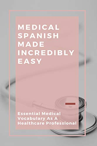 Medical Spanish Made Incredibly Easy: Essential Medical Vocabulary As A Healthcare Professional: Spanish-Speaking Patient (English Edition)