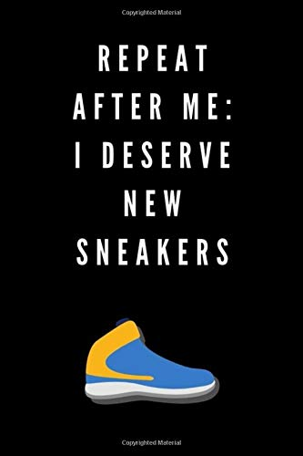 REPEAT AFTER ME: I DESERVE NEW SNEAKERS: 6X9 120 LINED SHEETS MATTE COVER (ORGANIZER, PLANNER, AND TRACKER) DIARY NOTEBOOK JOURNAL FOR SNEAKERHEADS TO WRITE IN