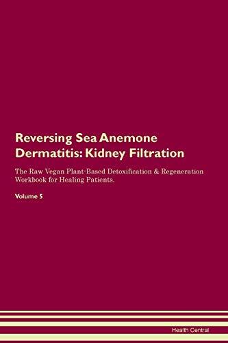 Reversing Sea Anemone Dermatitis: Kidney Filtration The Raw Vegan Plant-Based Detoxification & Regeneration Workbook for Healing Patients. Volume 5