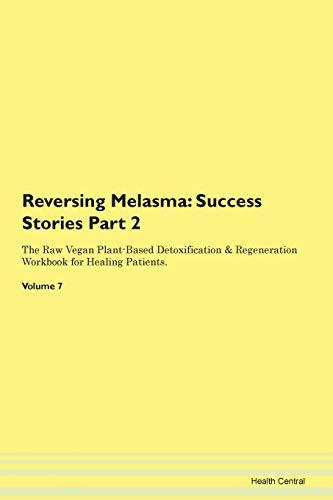 Reversing Melasma: Success Stories Part 2 The Raw Vegan Plant-Based Detoxification & Regeneration Workbook for Healing Patients. Volume 7