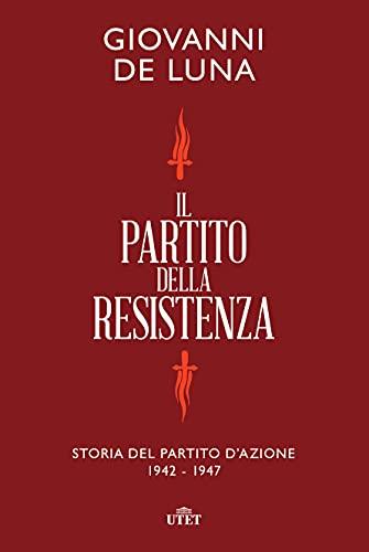 Il partito della Resistenza. Storia del Partito d'Azione (1942-1947)
