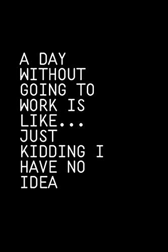 A Day Without Going To Work Is Like Just kidding I have no idea: Blank Lined Composition gifts for him Notebook, Journal & Planner | Happiness Motivational snd Inspirational Gift download ebooks PDF Books