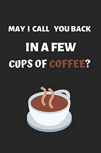 MAY I CALL YOU BACK IN A FEW CUPS OF COFFEE: BLANK LINED NOTEBOOK. JOURNAL. PERSONAL DIARY. CREATIVE GIFT FOR COFFEE LOVERS. BIRTHDAY PRESENT.