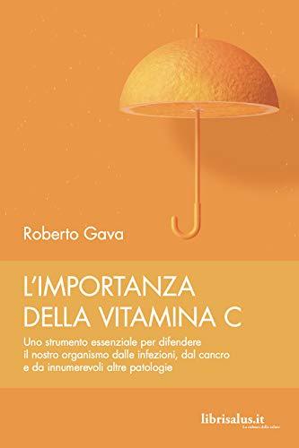 L'importanza della vitamina C. Uno strumento essenziale per difendere il nostro organismo dalle infezioni, dal cancro e da innumerevoli altre patologie