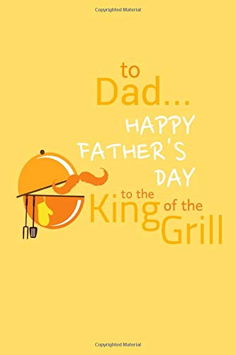 To Dad Happy Father's Day To The King Of The Grill: Fathers Day Notebook Journal Perfect Gift For Dad, Father, Stepdad, Grandfather, Funny BBQ Beer ... Alternative To Cards | Journal Gift 6