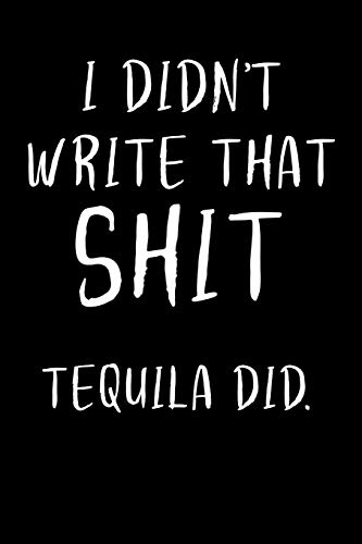 I didn't write that Shit Tequila did.: 6x9 blank ruled Journal & Notebook, funny Gift for Tequila Lovers, Tequila Drinkers and Best Friend loving Mexican Drinks