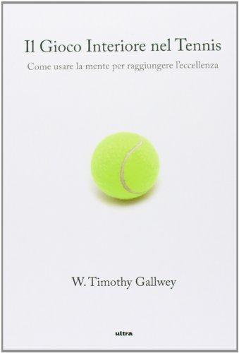 Il gioco interiore del tennis. Come usare la mente per raggiungere l'eccellenza