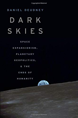 Dark Skies: Space Expansionism, Planetary Geopolitics, and the Ends of Humanity