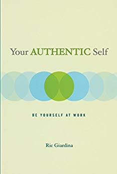 Your Authentic Self: Be Yourself At Work by [Ric Giardina]