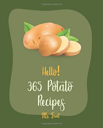 Hello! 365 Potato Recipes: Best Potato Cookbook Ever For Beginners [Summer Salads Book, Mashed Potato Cookbook, Potato Chip Cookbook, Scalloped Potatoes Recipe, Sweet Potato Casserole Recipe] [Book 1]