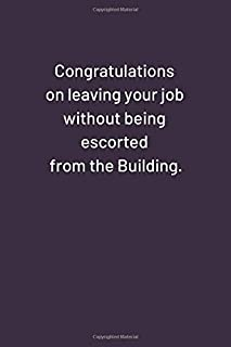 Congratulations on leaving your job without being escorted from the Building.: Original Humor Journal, Gift For Employees, Boss, Coworker (110 pages, lined, 6 x 9) (Funny)