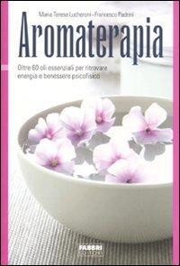 Aromaterapia. Oltre 60 oli essenziali per ritrovare energia e benessere psicofisico