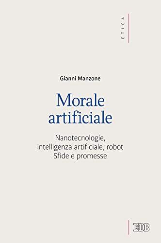 Morale artificiale. Nanotecnologie, intelligenza artificiale, robot. Sfide e promesse
