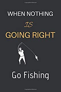 When Nothing is Going Right Go Fishing: Fishing Journal for Writing Notes