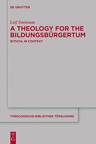 A Theology for the Bildungsbürgertum: Albrecht Ritschl in Context (Theologische Bibliothek Töpelmann Book 189) (Issn)