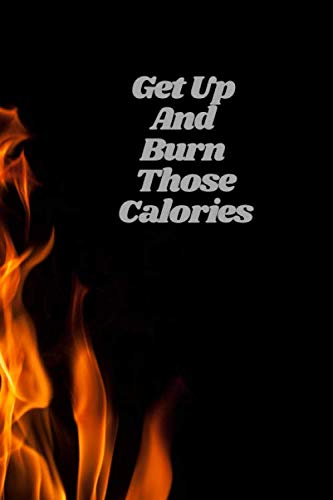 Get Up And Burn Those Calories: 6x9 Fitness Tracker for Writing Down Daily Workouts (Fire Themed Book)