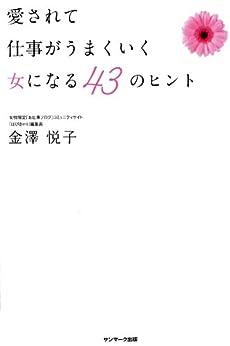 [金澤 悦子]の愛されて仕事がうまくいく女になる 43のヒント
