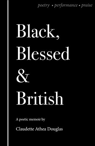 Black Blessed and British (Black Blessed and British: A Poetic Memoir of Poetry, Performance and Praise)