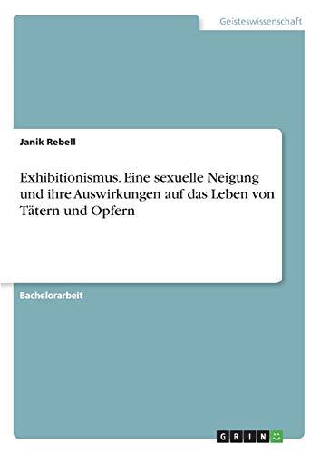Exhibitionismus. Eine sexuelle Neigung und ihre Auswirkungen auf das Leben von Tätern und Opfern