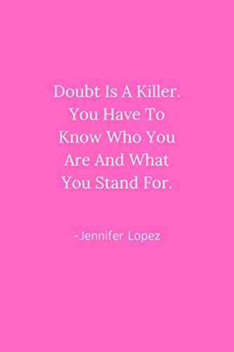 Doubt Is A Killer. You Have To Know Who You Are And What You Stand For - Jennifer Lopez Quote Notebook: Blank College Ruled 6'x9' Journal