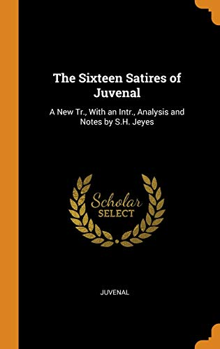The Sixteen Satires of Juvenal: A New Tr., With an Intr., Analysis and Notes by S.H. Jeyes