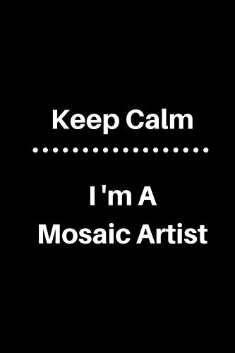 Keep Calm I'm a Mosaic Artist: 5 x 5 Graph Paper and Lined Paper DrawingSketch Journal - Made Especially for Mosaic Artist. 120 pages 6 x 9 Diary Notebook