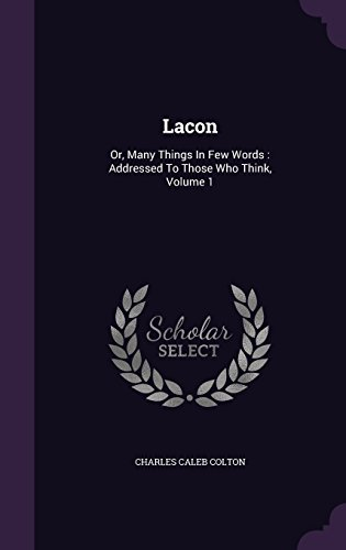 Lacon: Or, Many Things in Few Words: Addressed to Those Who Think, Volume 1