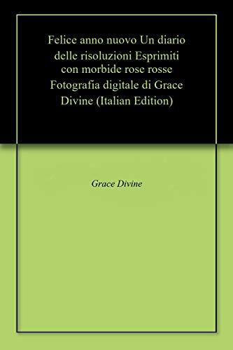 Felice anno nuovo Un diario delle risoluzioni Esprimiti con morbide rose rosse Fotografia digitale di Grace Divine (Italian Edition)
