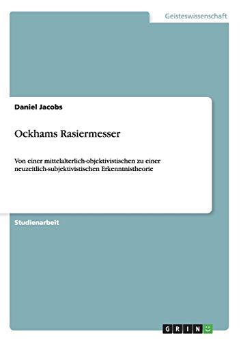 Ockhams Rasiermesser: Von einer mittelalterlich-objektivistischen zu einer neuzeitlich-subjektivistischen Erkenntnistheorie