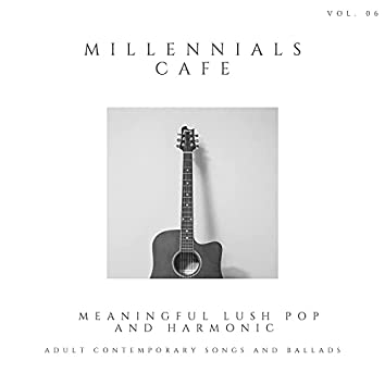 Millennials Cafe - Meaningful Lush Pop And Harmonic Adult Contemporary Songs And Ballads, Vol. 06