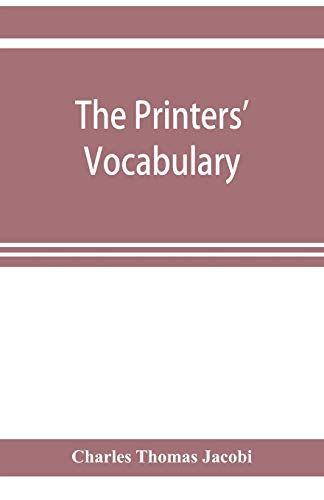 The printers' vocabulary; a collection of some 2500 technical terms, phrases, abbreviations and other expressions mostly relating to letterpress ... have been in use since the time of Caxton