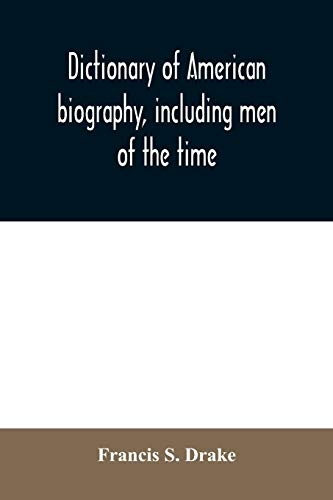 Dictionary of American biography, including men of the time; containing nearly ten thousand notices of persons of both sexes, of native and foreign ... the arts, sciences, literature, politics, or