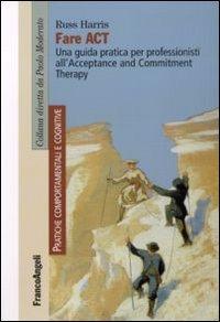 Fare act. Una guida pratica per professionisti all'Acceptance and Commitment Therapy