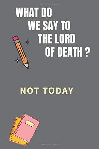 WHAT DO WE SAY TO THE LORD OF DEATH ? NOT TODAY: AMAZING Notebook, journal, Game Of Thrones, Winter is Comming, Perfect for school (110 Pages, 6 x 9)