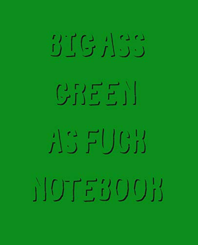 Big Ass Green As Fuck Notebook: Blank Lined Wide Ruled Paper-800 Pages 7.5 x 9.25