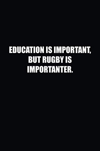Education Is Important, But Rugby Is Importanter.: Funny, Humorous Gag Gift Notebook Journal for Kids, Students, Friends and Family with a Sense of Humor (Blank Lined Journal)