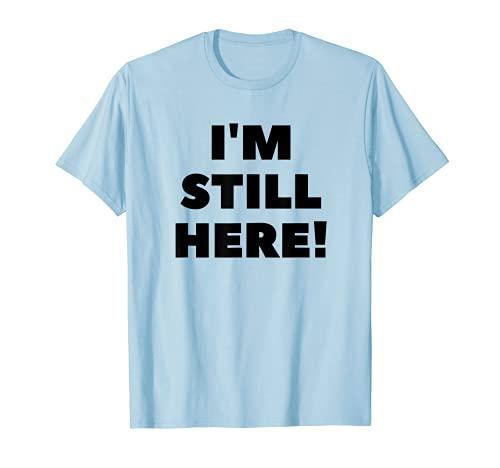 I'M STILL HERE for Men Women Children funny gag Camiseta