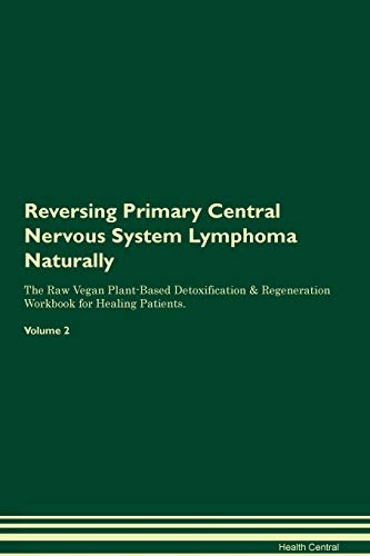 Reversing Primary Central Nervous System Lymphoma Naturally The Raw Vegan Plant-Based Detoxification & Regeneration Workbook for Healing Patients. Volume 2