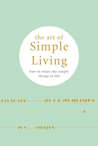 The Art of Simple living: How to enjoy the Simple Life: Tips, Exercises and Reflections For Cultivating Mindfulness. (Tiny Healer) (English Edition)