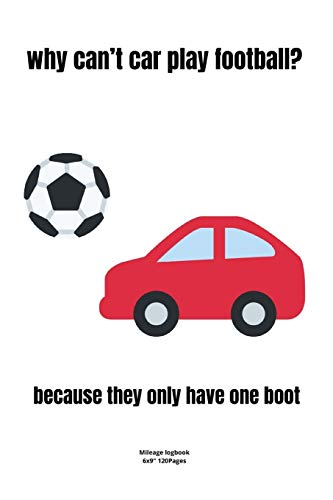 why can't car play football? - because they only have one boot.: Mileage logbook tracking journal for men women driver car truck vehicle office ... in funny cute hilarious puns notebook dairy