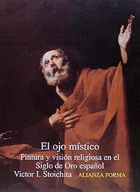 El ojo místico: Pintura y visión religiosa en el Siglo de Oro español (Alianza Forma (Af))