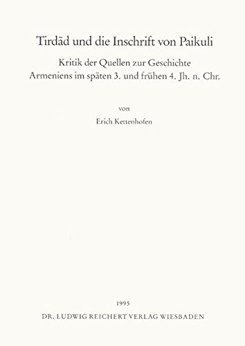 Tirdad und die Inschrift von Paikuli: Kritik der Quellen zur Geschichte Armeniens im spaten 3. und fruhen 4. Jh. n. Chr. (German Edition)